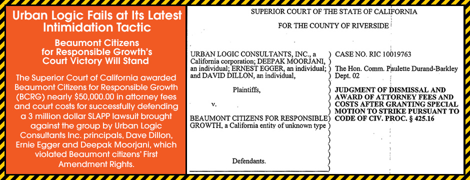 Urban Logic Fails at Its Latest Intimidation Tactic. Beaumont Citizens for Responsible Growth's Court Victory Will Stand. The Superior Court of California awarded Beaumont Citizens for Responsible Growth (BCRG) nearly $50,000.00 in attorney fees and court costs for successfully defending a 3 million dollar SLAPP lawsuit brought against the group by Urban Logic Consultants Inc. principals, Dave Dillon, Ernie Egger and Deepak Moorjani, which violated Beaumont citizens' First Amendment Rights.