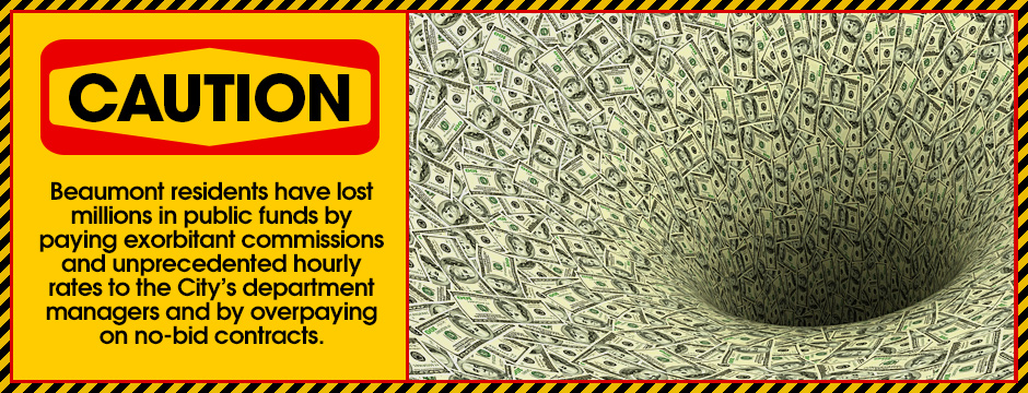 Beaumont residents have lost millions in public funds by paying exorbitant commissions and unprecedented hourly rates to the City's department managers and by overpaying on no-bid contracts.